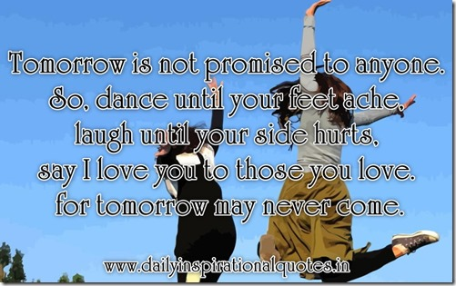 tomorrow-is-not-promised-to-anyoneso-dance-until-your-feet-ache-laugh-until-your-side-hurtssay-i-love-you-to-those-you-love-for-tomorrow-may-never-come-inspirational-quote
