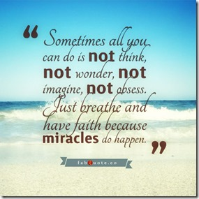 Sometimes-all-you-can-do-is-not-think-not-wonder-not-imagine-not-obsess.-Just-breathe-and-have-faith-because-miracles-do-happen